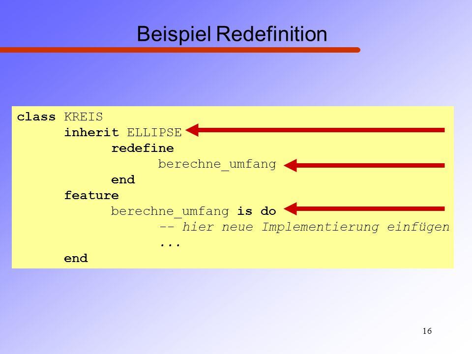 16 Beispiel Redefinition class KREIS inherit ELLIPSE redefine berechne_umfang end feature berechne_umfang is do -- hier neue Implementierung einfügen.