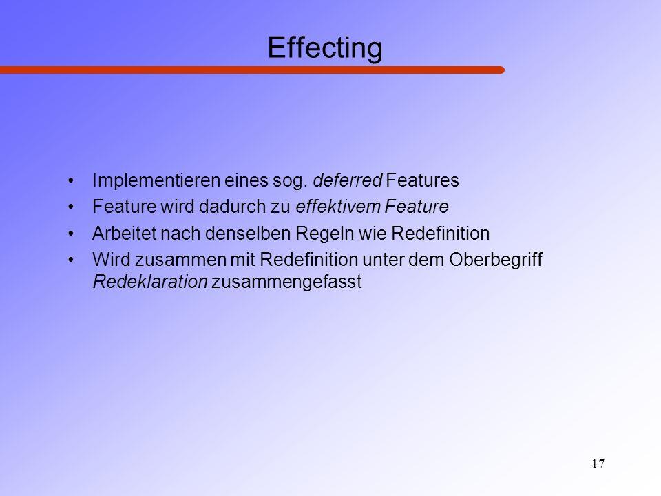 17 Effecting Implementieren eines sog. deferred Features Feature wird dadurch zu effektivem Feature Arbeitet nach denselben Regeln wie Redefinition Wi