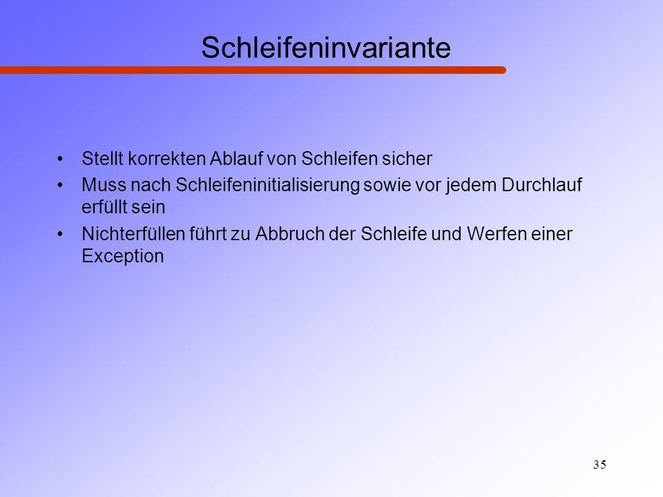 35 Schleifeninvariante Stellt korrekten Ablauf von Schleifen sicher Muss nach Schleifeninitialisierung sowie vor jedem Durchlauf erfüllt sein Nichterf