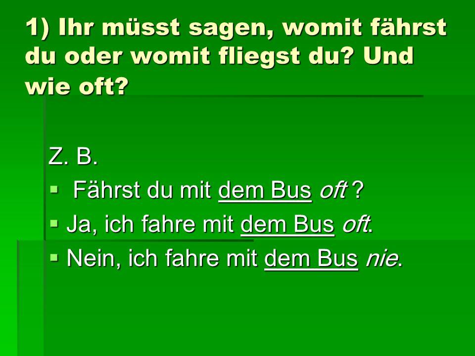 1) Ihr müsst sagen, womit fährst du oder womit fliegst du? Und wie oft? Z. B. Fährst du mit dem Bus oft ? Fährst du mit dem Bus oft ? Ja, ich fahre mi