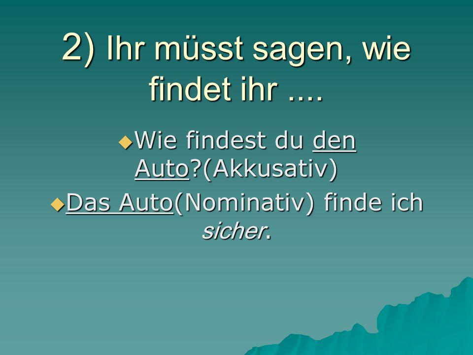 2) Ihr müsst sagen, wie findet ihr.... Wie findest du den Auto?(Akkusativ) Wie findest du den Auto?(Akkusativ) Das Auto(Nominativ) finde ich sicher. D