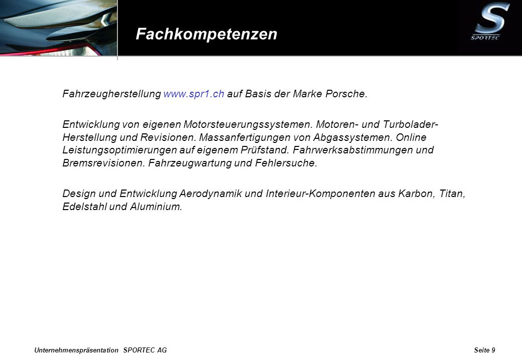 Unternehmenspräsentation SPORTEC AGSeite 9 Fachkompetenzen Fahrzeugherstellung www.spr1.ch auf Basis der Marke Porsche. Entwicklung von eigenen Motors