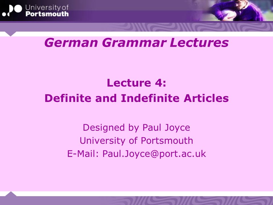German Grammar Lectures Lecture 4: Definite and Indefinite Articles Designed by Paul Joyce University of Portsmouth E-Mail: Paul.Joyce@port.ac.uk
