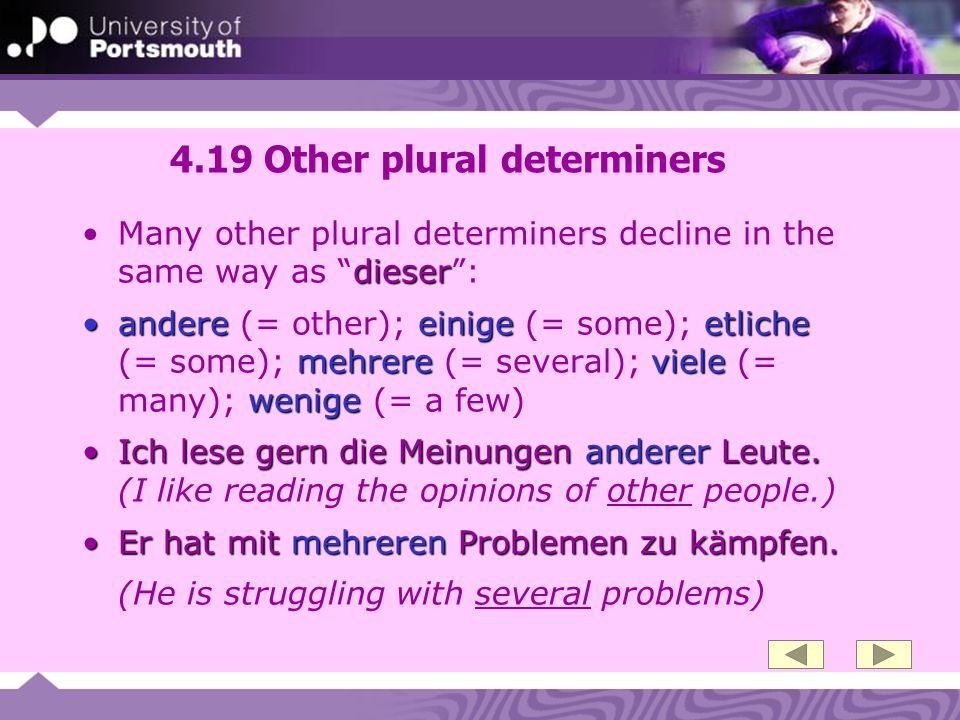 4.19 Other plural determiners dieserMany other plural determiners decline in the same way as dieser: andereeinigeetliche mehrereviele wenigeandere (=