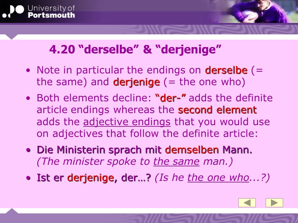 4.20 derselbe & derjenige derselbe derjenigeNote in particular the endings on derselbe (= the same) and derjenige (= the one who) der- second elementB