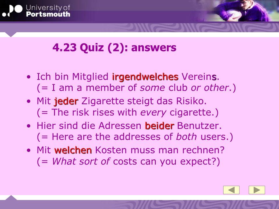 4.23 Quiz (2): answers irgendwelches sIch bin Mitglied irgendwelches Vereins. (= I am a member of some club or other.) jederMit jeder Zigarette steigt