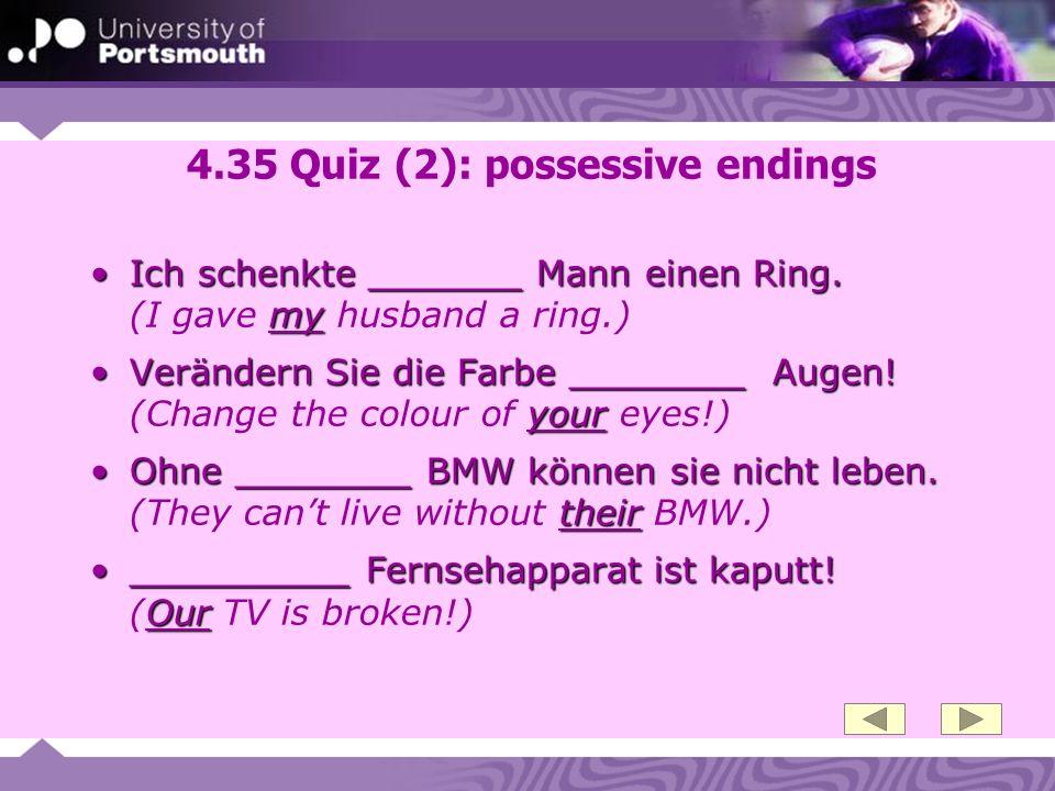 4.35 Quiz (2): possessive endings Ich schenkte _______ Mann einen Ring. myIch schenkte _______ Mann einen Ring. (I gave my husband a ring.) Verändern