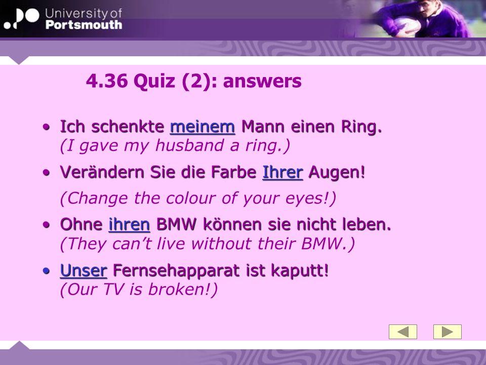 4.36 Quiz (2): answers Ich schenkte meinem Mann einen Ring.Ich schenkte meinem Mann einen Ring. (I gave my husband a ring.) Verändern Sie die Farbe Ih