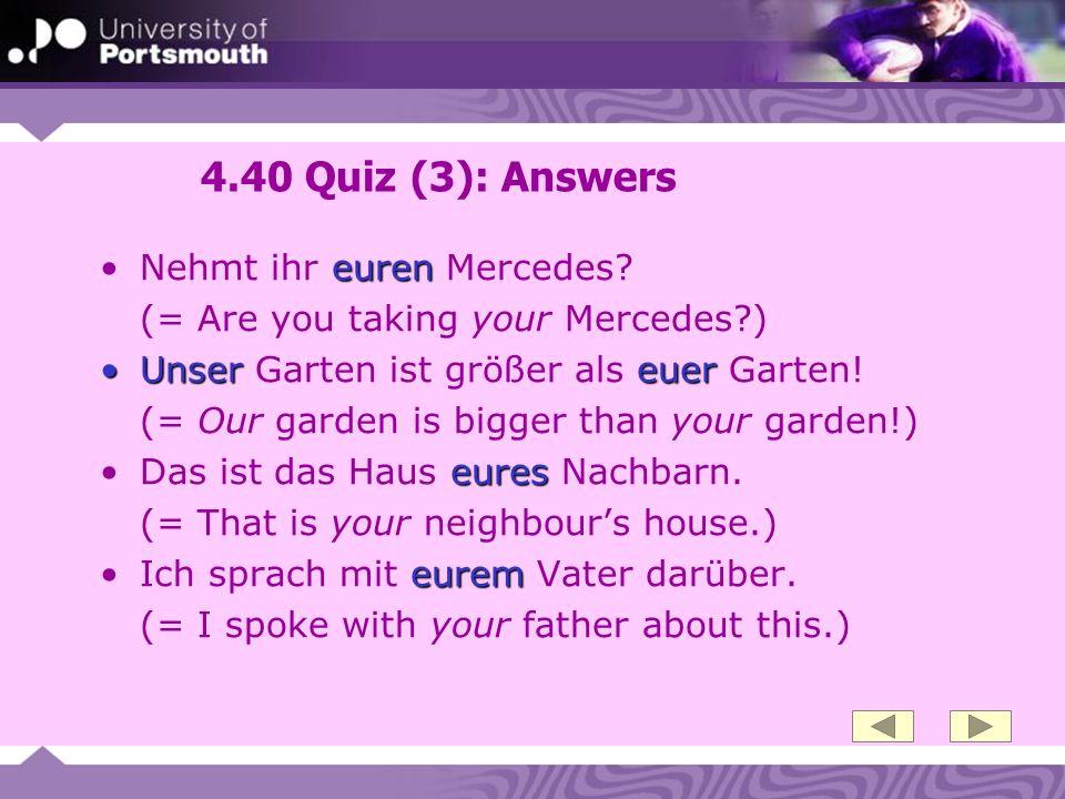 4.40 Quiz (3): Answers eurenNehmt ihr euren Mercedes? (= Are you taking your Mercedes?) Unser euerUnser Garten ist größer als euer Garten! (= Our gard