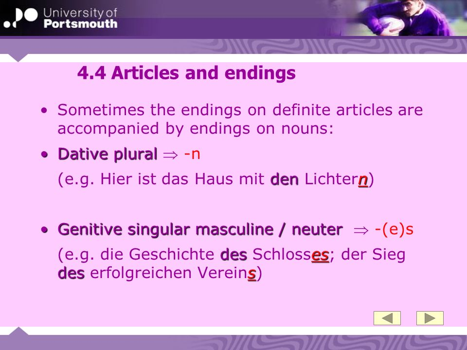 4.4 Articles and endings Sometimes the endings on definite articles are accompanied by endings on nouns: Dative pluralDative plural -n denn (e.g.