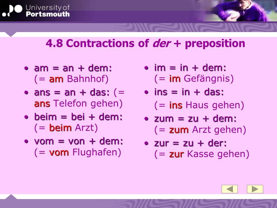 4.8 Contractions of der + preposition am = an + dem: amam = an + dem: (= am Bahnhof) ans = an + das: ansans = an + das: (= ans Telefon gehen) beim = b