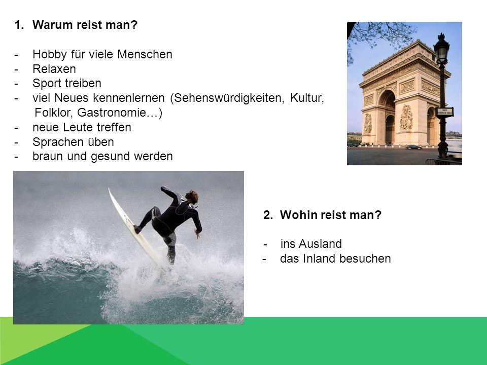 1.Warum reist man? -Hobby für viele Menschen -Relaxen -Sport treiben -viel Neues kennenlernen (Sehenswürdigkeiten, Kultur, Folklor, Gastronomie…) -neu