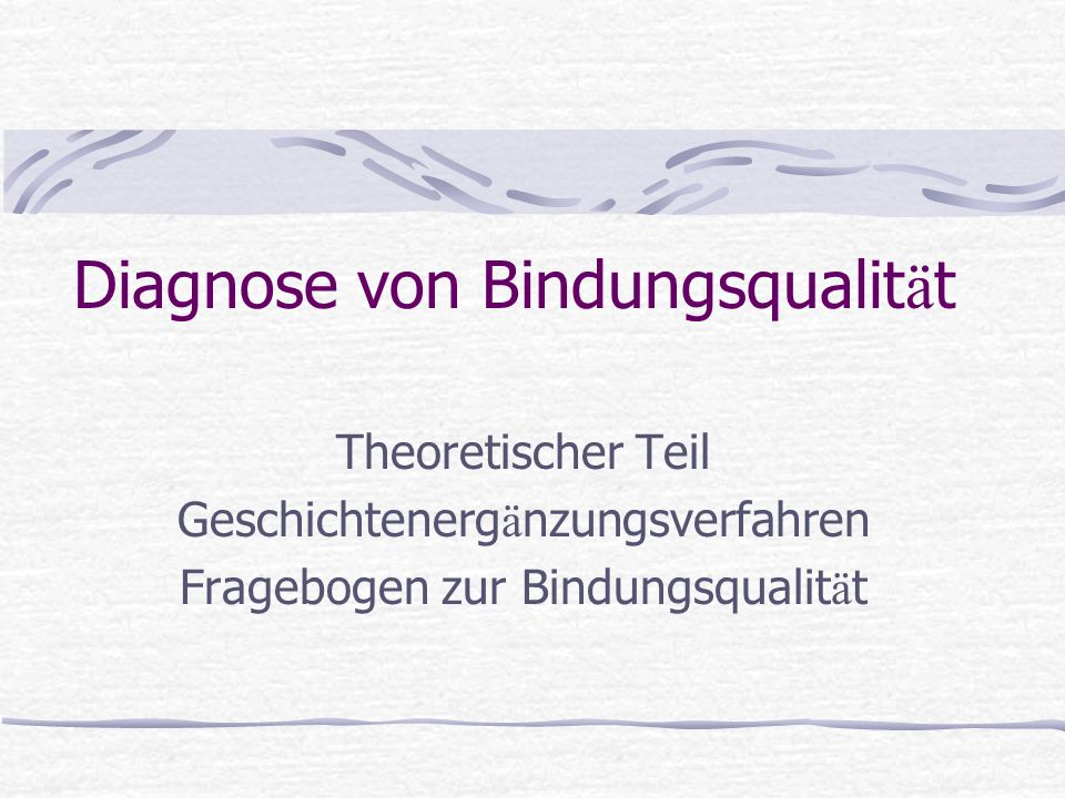 Diagnose von Bindungsqualit ä t Theoretischer Teil Geschichtenerg ä nzungsverfahren Fragebogen zur Bindungsqualit ä t