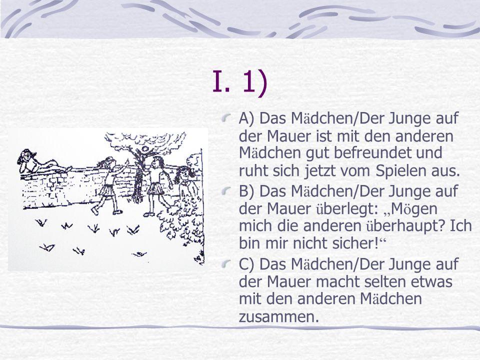 I. 1) A) Das M ä dchen/Der Junge auf der Mauer ist mit den anderen M ä dchen gut befreundet und ruht sich jetzt vom Spielen aus. B) Das M ä dchen/Der