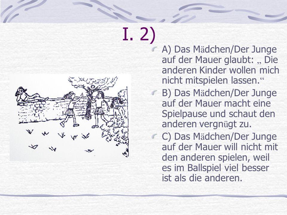 I. 2) A) Das M ä dchen/Der Junge auf der Mauer glaubt: Die anderen Kinder wollen mich nicht mitspielen lassen. B) Das M ä dchen/Der Junge auf der Maue