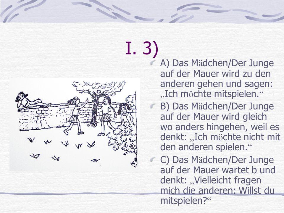 I. 3) A) Das M ä dchen/Der Junge auf der Mauer wird zu den anderen gehen und sagen: Ich m ö chte mitspielen. B) Das M ä dchen/Der Junge auf der Mauer