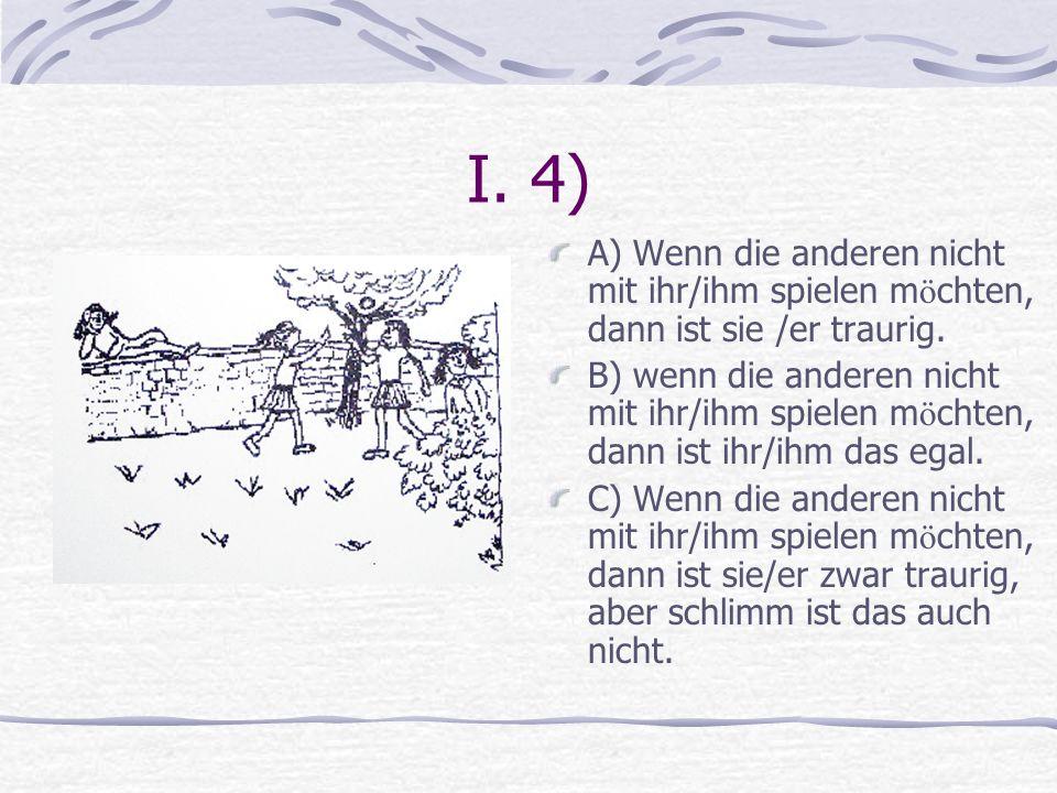 I. 4) A) Wenn die anderen nicht mit ihr/ihm spielen m ö chten, dann ist sie /er traurig. B) wenn die anderen nicht mit ihr/ihm spielen m ö chten, dann