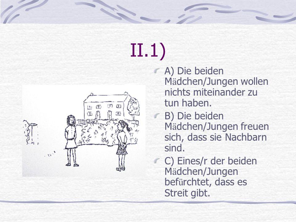II.1) A) Die beiden M ä dchen/Jungen wollen nichts miteinander zu tun haben. B) Die beiden M ä dchen/Jungen freuen sich, dass sie Nachbarn sind. C) Ei