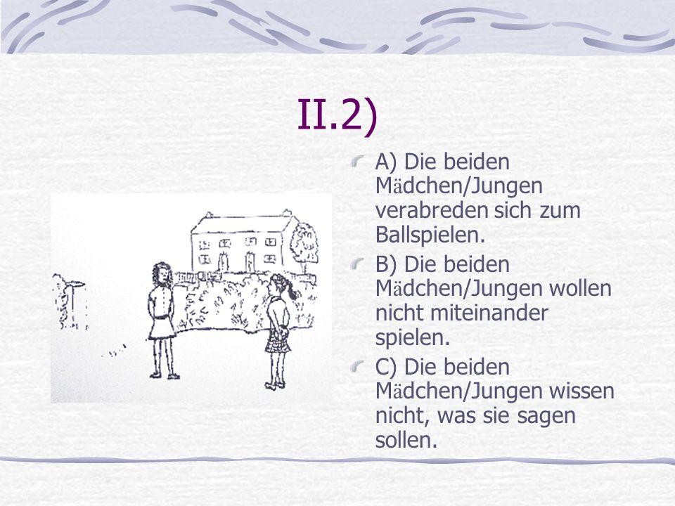 II.2) A) Die beiden M ä dchen/Jungen verabreden sich zum Ballspielen. B) Die beiden M ä dchen/Jungen wollen nicht miteinander spielen. C) Die beiden M