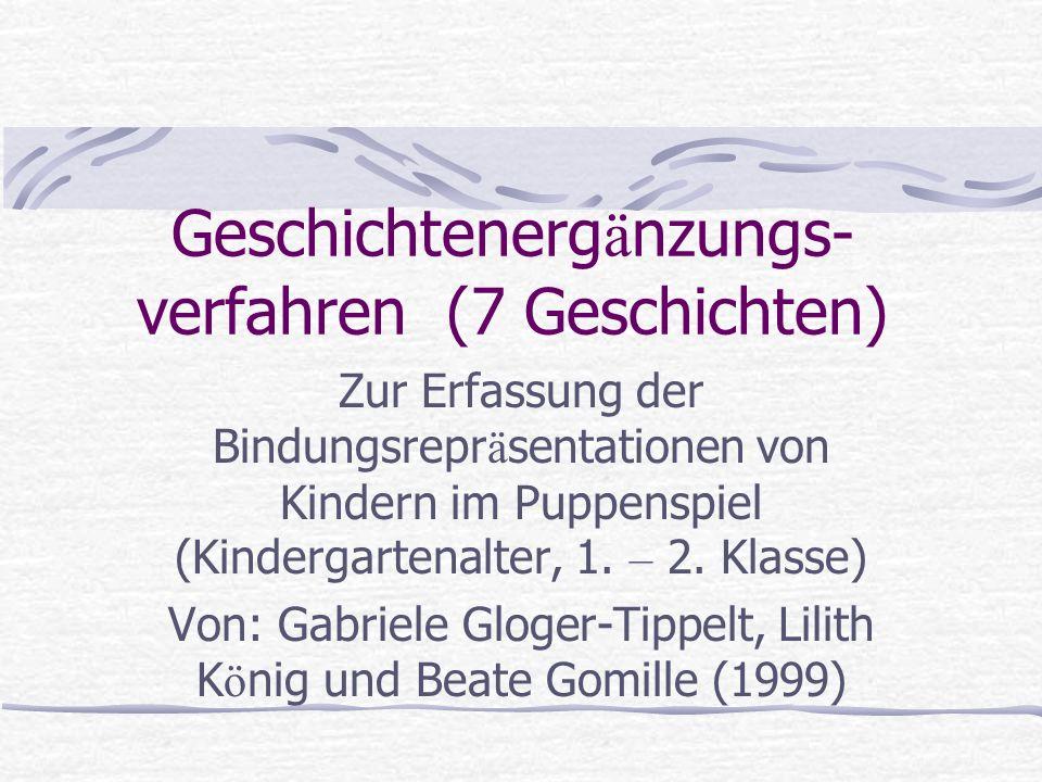 Geschichtenerg ä nzungs- verfahren (7 Geschichten) Zur Erfassung der Bindungsrepr ä sentationen von Kindern im Puppenspiel (Kindergartenalter, 1. – 2.