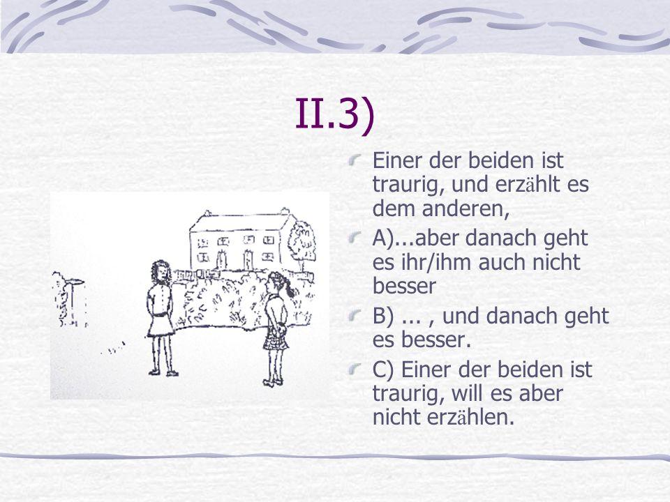 II.3) Einer der beiden ist traurig, und erz ä hlt es dem anderen, A)...aber danach geht es ihr/ihm auch nicht besser B)..., und danach geht es besser.
