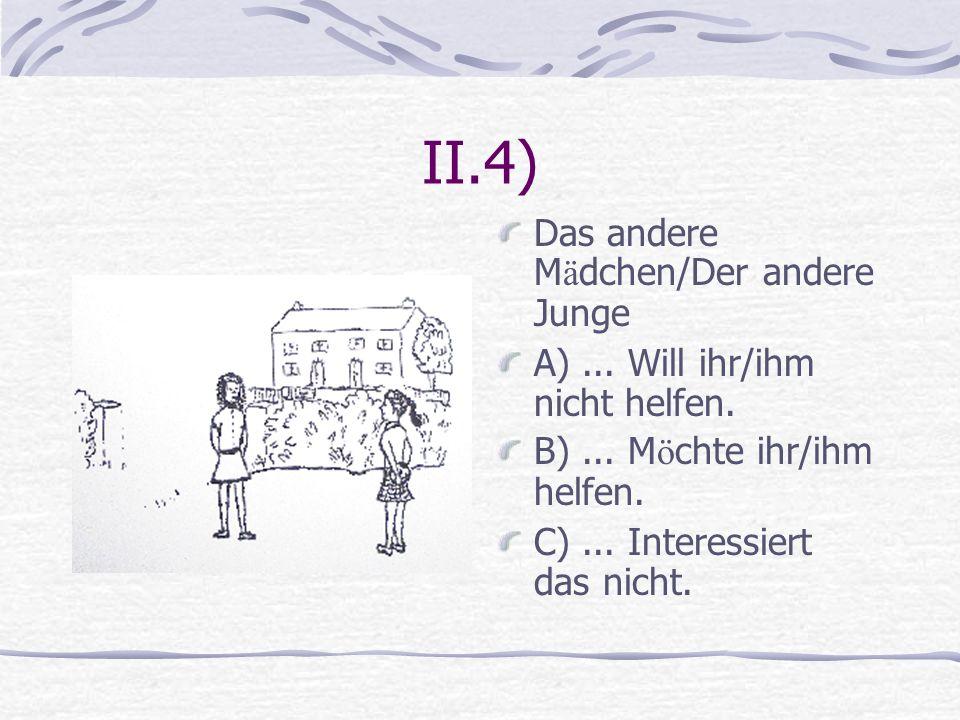 II.4) Das andere M ä dchen/Der andere Junge A)... Will ihr/ihm nicht helfen. B)... M ö chte ihr/ihm helfen. C)... Interessiert das nicht.