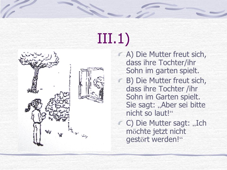 III.1) A) Die Mutter freut sich, dass ihre Tochter/ihr Sohn im garten spielt. B) Die Mutter freut sich, dass ihre Tochter /ihr Sohn im Garten spielt.