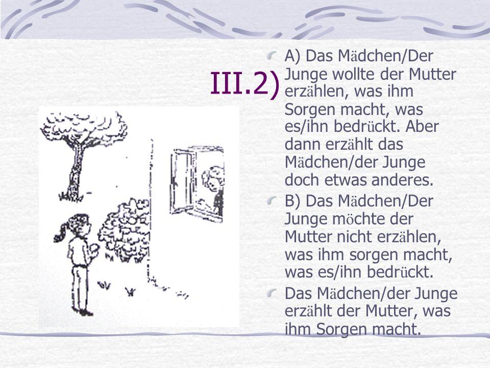 III.2) A) Das M ä dchen/Der Junge wollte der Mutter erz ä hlen, was ihm Sorgen macht, was es/ihn bedr ü ckt. Aber dann erz ä hlt das M ä dchen/der Jun