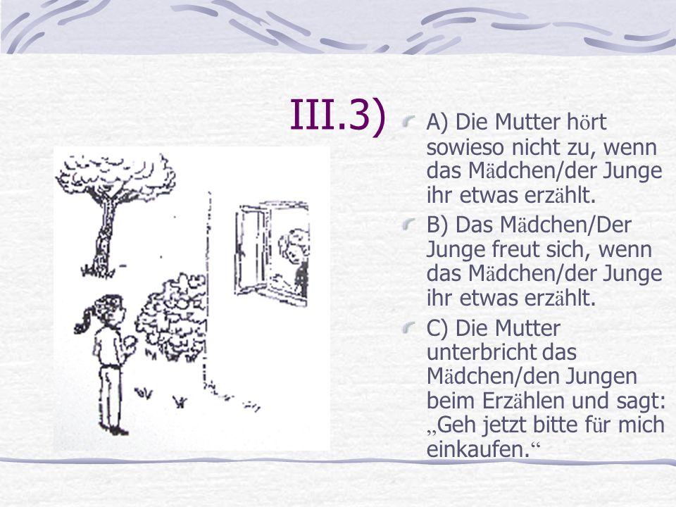 III.3) A) Die Mutter h ö rt sowieso nicht zu, wenn das M ä dchen/der Junge ihr etwas erz ä hlt. B) Das M ä dchen/Der Junge freut sich, wenn das M ä dc