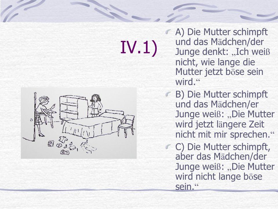 IV.1) A) Die Mutter schimpft und das M ä dchen/der Junge denkt: Ich wei ß nicht, wie lange die Mutter jetzt b ö se sein wird. B) Die Mutter schimpft u