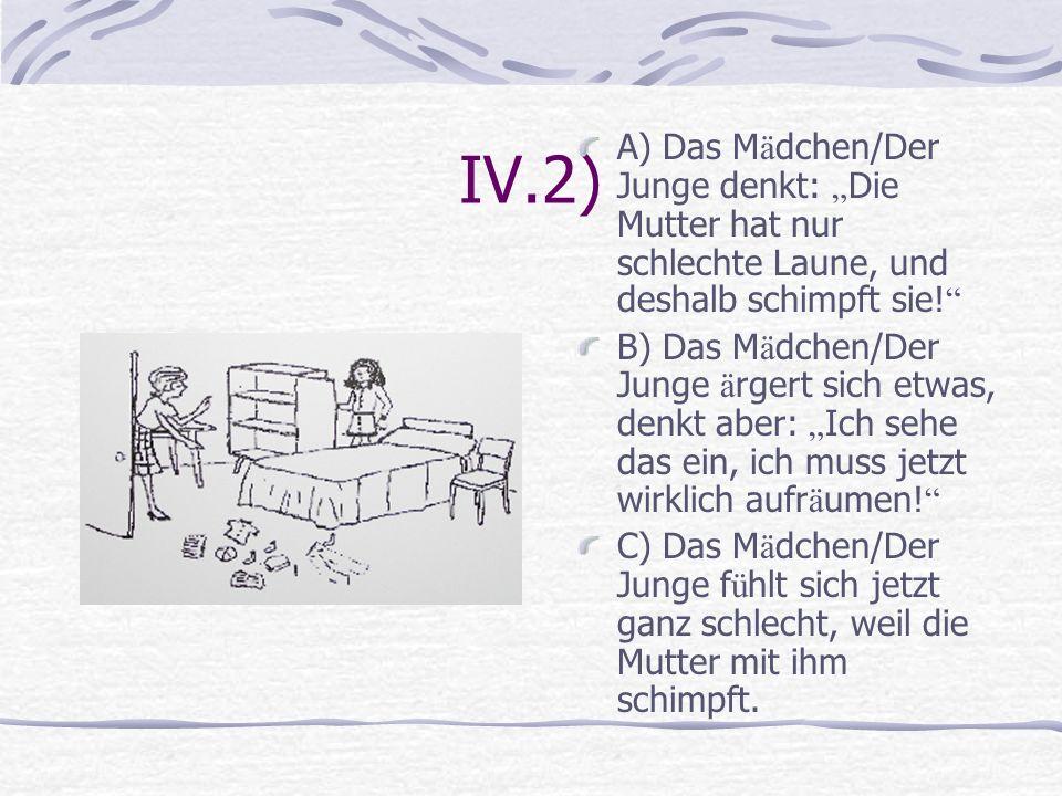 IV.2) A) Das M ä dchen/Der Junge denkt: Die Mutter hat nur schlechte Laune, und deshalb schimpft sie! B) Das M ä dchen/Der Junge ä rgert sich etwas, d