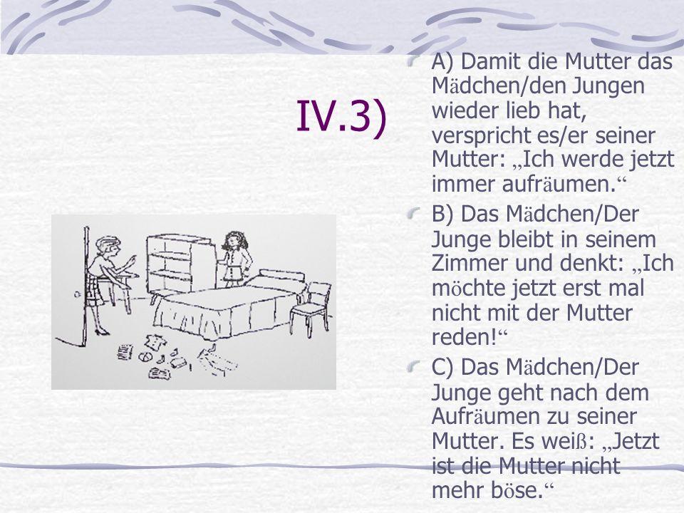 IV.3) A) Damit die Mutter das M ä dchen/den Jungen wieder lieb hat, verspricht es/er seiner Mutter: Ich werde jetzt immer aufr ä umen. B) Das M ä dche