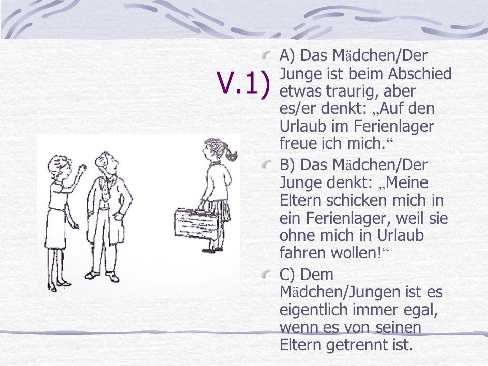 V.1) A) Das M ä dchen/Der Junge ist beim Abschied etwas traurig, aber es/er denkt: Auf den Urlaub im Ferienlager freue ich mich. B) Das M ä dchen/Der