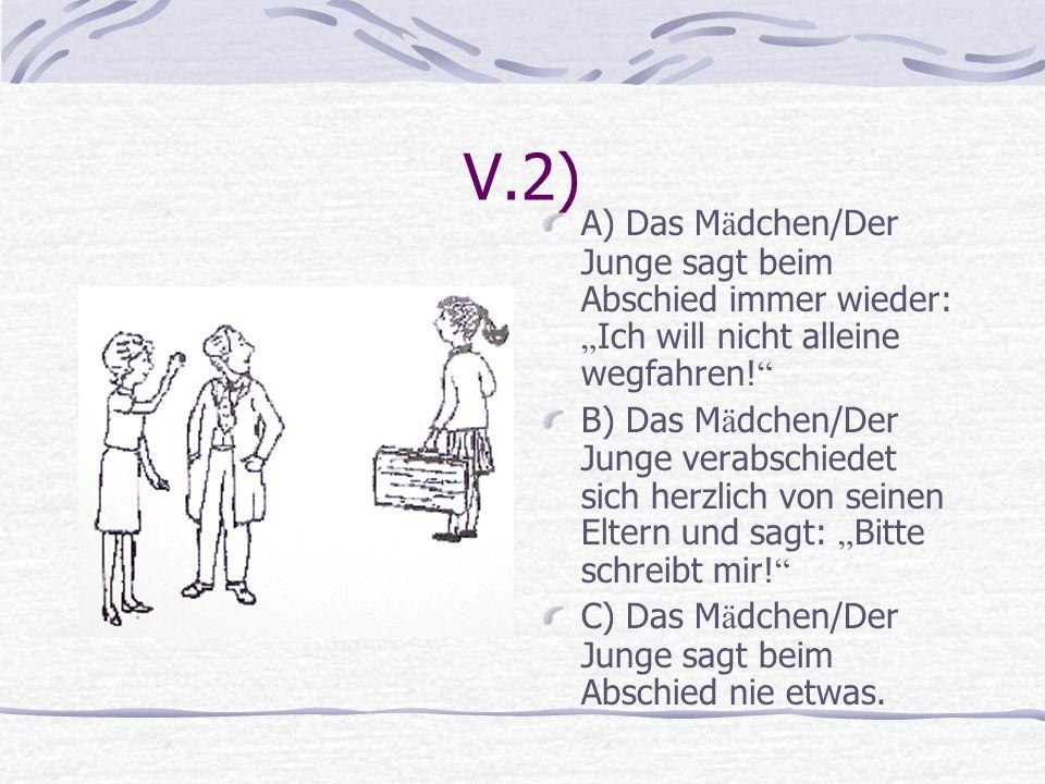 V.2) A) Das M ä dchen/Der Junge sagt beim Abschied immer wieder: Ich will nicht alleine wegfahren! B) Das M ä dchen/Der Junge verabschiedet sich herzl