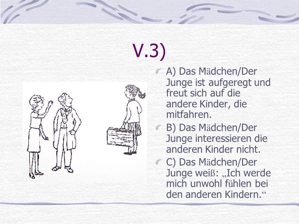 V.3) A) Das M ä dchen/Der Junge ist aufgeregt und freut sich auf die andere Kinder, die mitfahren. B) Das M ä dchen/Der Junge interessieren die andere