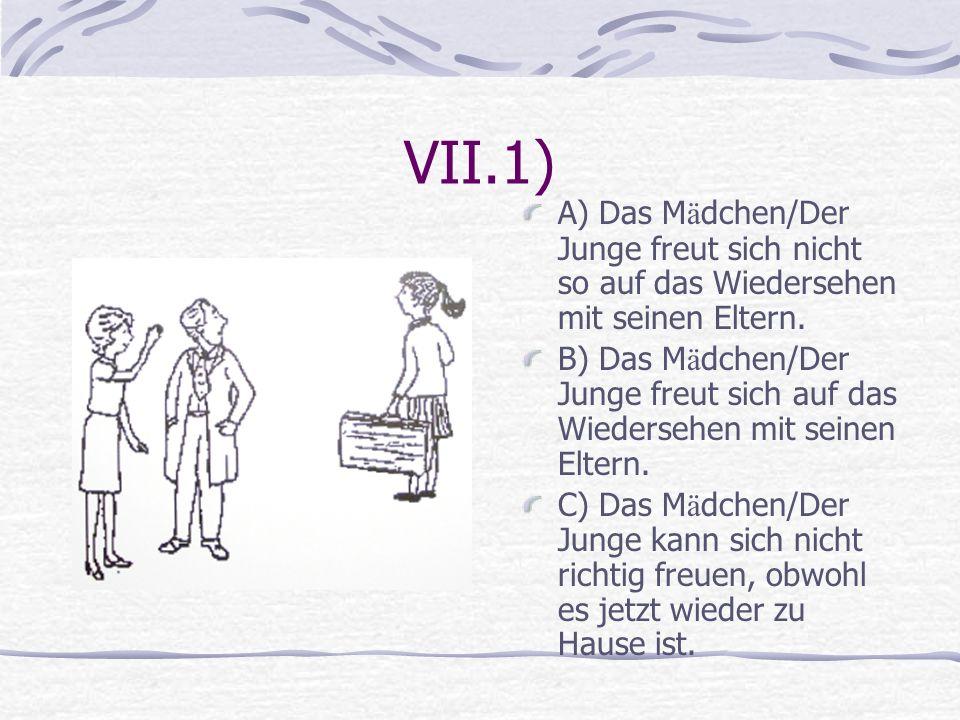 VII.1) A) Das M ä dchen/Der Junge freut sich nicht so auf das Wiedersehen mit seinen Eltern. B) Das M ä dchen/Der Junge freut sich auf das Wiedersehen