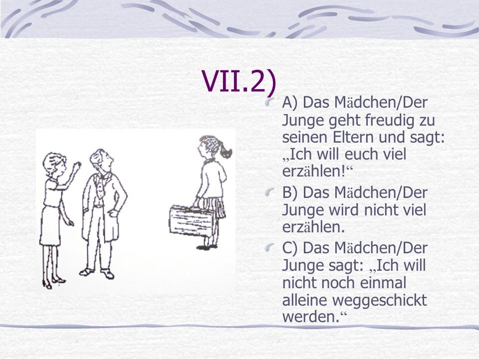 VII.2) A) Das M ä dchen/Der Junge geht freudig zu seinen Eltern und sagt: Ich will euch viel erz ä hlen! B) Das M ä dchen/Der Junge wird nicht viel er