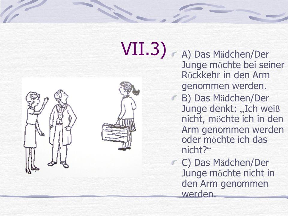 VII.3) A) Das M ä dchen/Der Junge m ö chte bei seiner R ü ckkehr in den Arm genommen werden. B) Das M ä dchen/Der Junge denkt: Ich wei ß nicht, m ö ch
