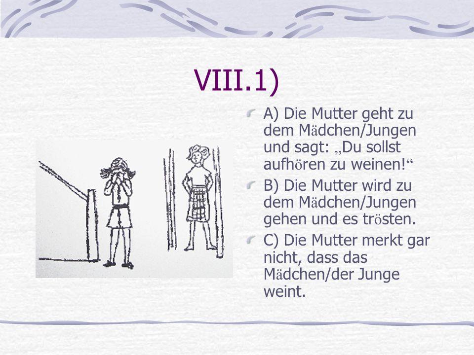 VIII.1) A) Die Mutter geht zu dem M ä dchen/Jungen und sagt: Du sollst aufh ö ren zu weinen! B) Die Mutter wird zu dem M ä dchen/Jungen gehen und es t