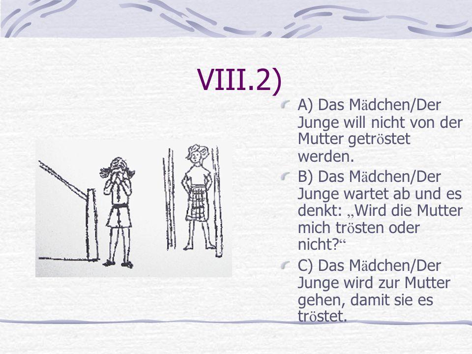 VIII.2) A) Das M ä dchen/Der Junge will nicht von der Mutter getr ö stet werden. B) Das M ä dchen/Der Junge wartet ab und es denkt: Wird die Mutter mi