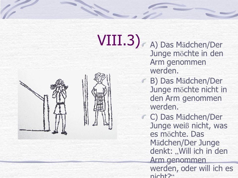VIII.3) A) Das M ä dchen/Der Junge m ö chte in den Arm genommen werden. B) Das M ä dchen/Der Junge m ö chte nicht in den Arm genommen werden. C) Das M