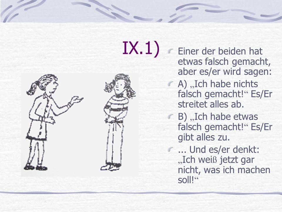 IX.1) Einer der beiden hat etwas falsch gemacht, aber es/er wird sagen: A) Ich habe nichts falsch gemacht! Es/Er streitet alles ab. B) Ich habe etwas