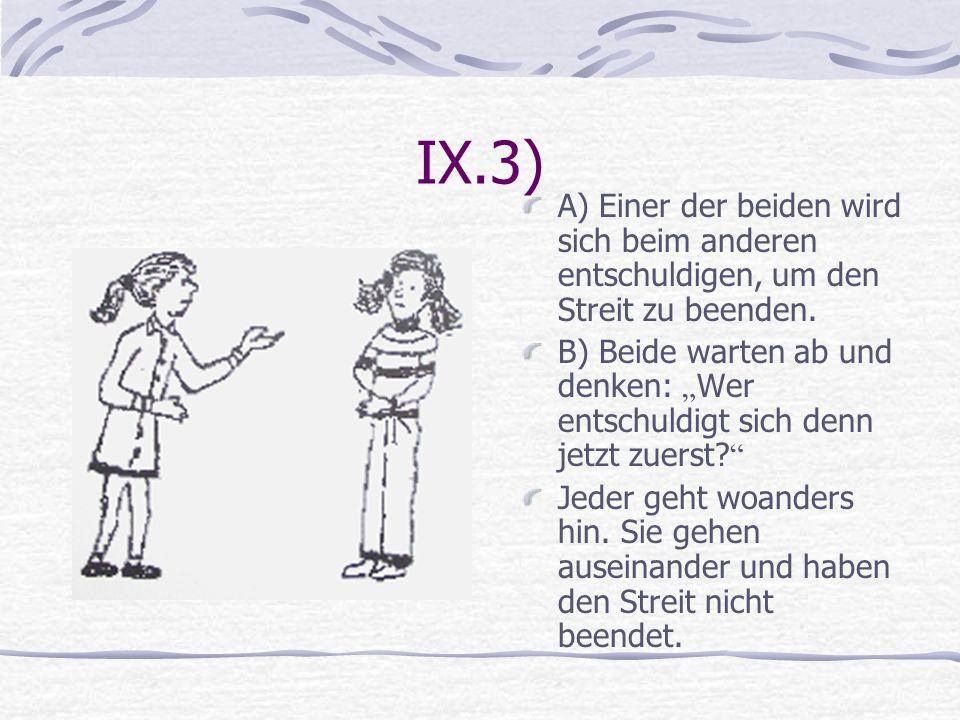 IX.3) A) Einer der beiden wird sich beim anderen entschuldigen, um den Streit zu beenden. B) Beide warten ab und denken: Wer entschuldigt sich denn je