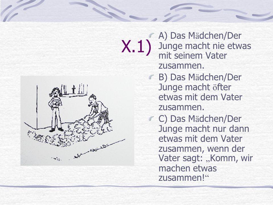 X.1) A) Das M ä dchen/Der Junge macht nie etwas mit seinem Vater zusammen. B) Das M ä dchen/Der Junge macht ö fter etwas mit dem Vater zusammen. C) Da