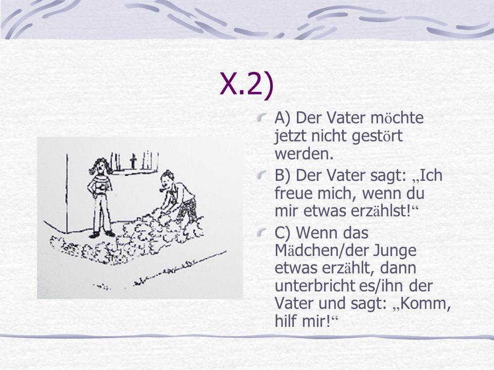 X.2) A) Der Vater m ö chte jetzt nicht gest ö rt werden. B) Der Vater sagt: Ich freue mich, wenn du mir etwas erz ä hlst! C) Wenn das M ä dchen/der Ju