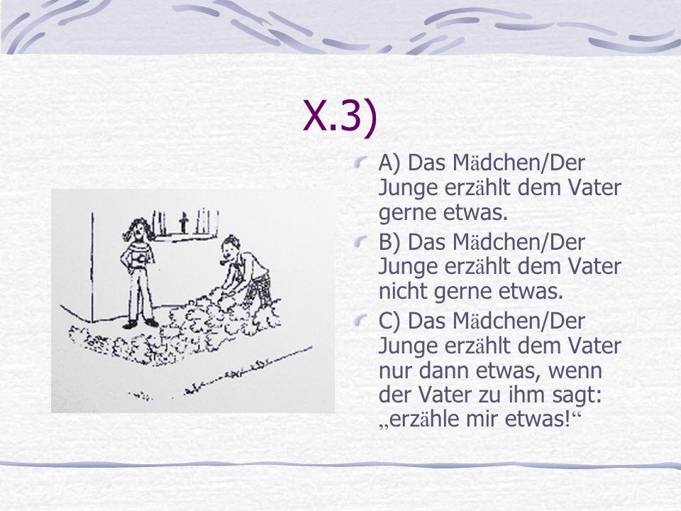 X.3) A) Das M ä dchen/Der Junge erz ä hlt dem Vater gerne etwas. B) Das M ä dchen/Der Junge erz ä hlt dem Vater nicht gerne etwas. C) Das M ä dchen/De