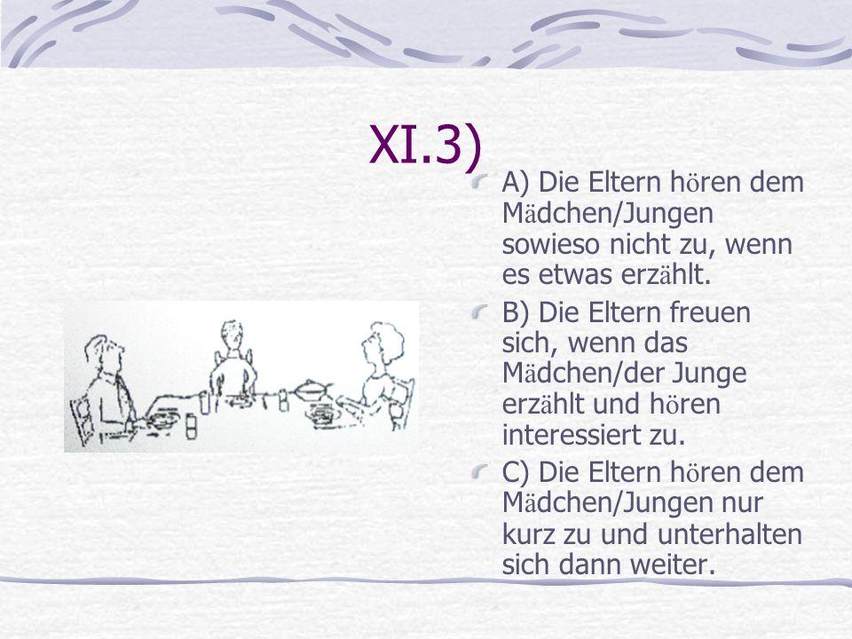 XI.3) A) Die Eltern h ö ren dem M ä dchen/Jungen sowieso nicht zu, wenn es etwas erz ä hlt. B) Die Eltern freuen sich, wenn das M ä dchen/der Junge er
