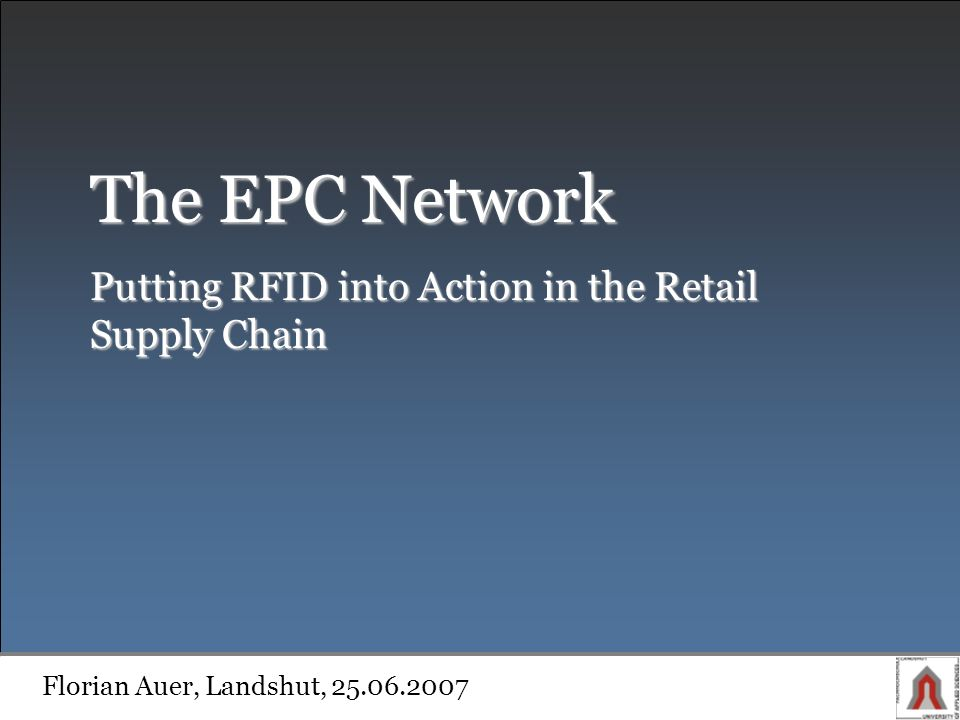The EPC Network Putting RFID into Action in the Retail Supply Chain Florian Auer, Landshut, 25.06.2007