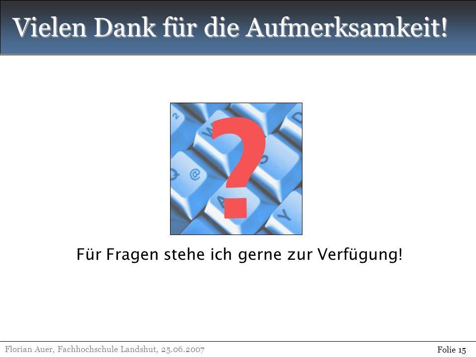 Vielen Dank für die Aufmerksamkeit! Florian Auer, Fachhochschule Landshut, 25.06.2007 Folie 15 Für Fragen stehe ich gerne zur Verfügung!