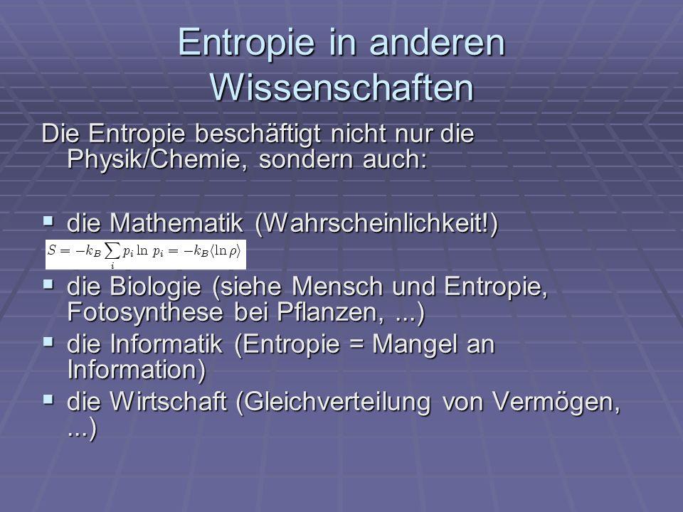 Entropie in anderen Wissenschaften Die Entropie beschäftigt nicht nur die Physik/Chemie, sondern auch: die Mathematik (Wahrscheinlichkeit!) die Mathematik (Wahrscheinlichkeit!) die Biologie (siehe Mensch und Entropie, Fotosynthese bei Pflanzen,...) die Biologie (siehe Mensch und Entropie, Fotosynthese bei Pflanzen,...) die Informatik (Entropie = Mangel an Information) die Informatik (Entropie = Mangel an Information) die Wirtschaft (Gleichverteilung von Vermögen,...) die Wirtschaft (Gleichverteilung von Vermögen,...)